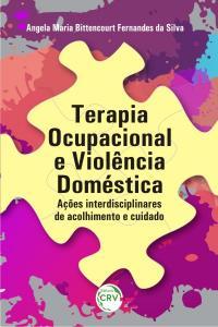 TERAPIA OCUPACIONAL E VIOLÊNCIA DOMÉSTICA: <br>ações interdisciplinares de acolhimento e cuidado