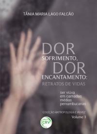DOR SOFRIMENTO, DOR ENCANTAMENTO:<br> Retratos de Vidas – ser viúva em camadas médias pernambucanas <br>Coleção Antropologia e viuvez Volume 1
