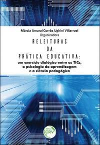 RELEITURAS DA PRÁTICA EDUCATIVA: <br>um exercício dialógico entre as TICs, a psicologia da aprendizagem e a ciência pedagógica
