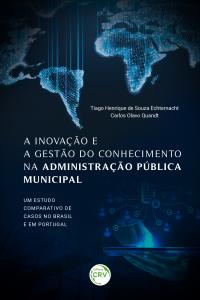 A INOVAÇÃO E A GESTÃO DO CONHECIMENTO NA ADMINISTRAÇÃO PÚBLICA MUNICIPAL: <BR>um estudo comparativo de casos no Brasil e em Portugal