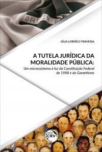 A TUTELA JURÍDICA DA MORALIDADE PÚBLICA:<br> um microssistema à luz da Constituição Federal de 1988 e do Garantismo