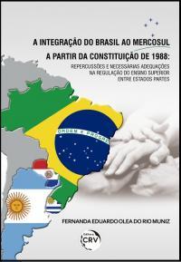A INTEGRAÇÃO DO BRASIL AO MERCOSUL A PARTIR DA CONSTITUIÇÃO DE 1988:<br>repercussões e necessárias adequações na regulação do ensino superior entre estados partes