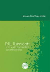 D.W. WINNICOTT:<br> uma visão psicanalítica das deficiências