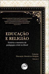 EDUCAÇÃO E RELIGIÃO: <br>história e memória da pedagogia cristã no Brasil <br>Coleção Educação, Memória e Religião - Volume 1