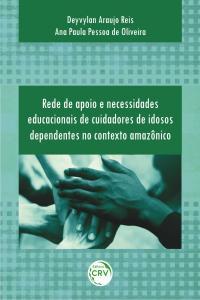 REDE DE APOIO E NECESSIDADES EDUCACIONAIS DE CUIDADORES DE IDOSOS DEPENDENTES NO CONTEXTO AMAZÔNICO