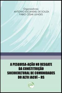 A PESQUISA-AÇÃO NO RESGATE DA CONSTITUIÇÃO SOCIOCULTURAL DE COMUNIDADES DO ALTO JACUÍ – RS