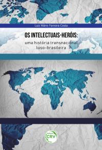 OS INTELECTUAIS-HERÓIS: <br>uma história transnacional luso-brasileira
