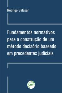 FUNDAMENTOS NORMATIVOS PARA A CONSTRUÇÃO DE UM MÉTODO DECISÓRIO BASEADO EM PRECEDENTES JUDICIAIS